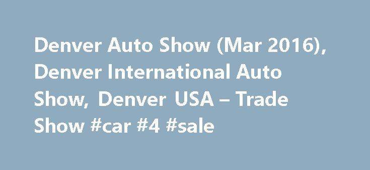 Denver Auto Show (Mar 2016), Denver International Auto Show, Denver USA – Trade Show #car #4 #sale http://auto.remmont.com/denver-auto-show-mar-2016-denver-international-auto-show-denver-usa-trade-show-car-4-sale/  #denver auto show # Exhibitor Profile Denver International Auto Show is attended by more than 75 professional exhibitors, displaying a varied range of vehicles and related accessories. Some of the chiefly exhibited items at the show are hybrid vehicles, cars, vans, light trucks…