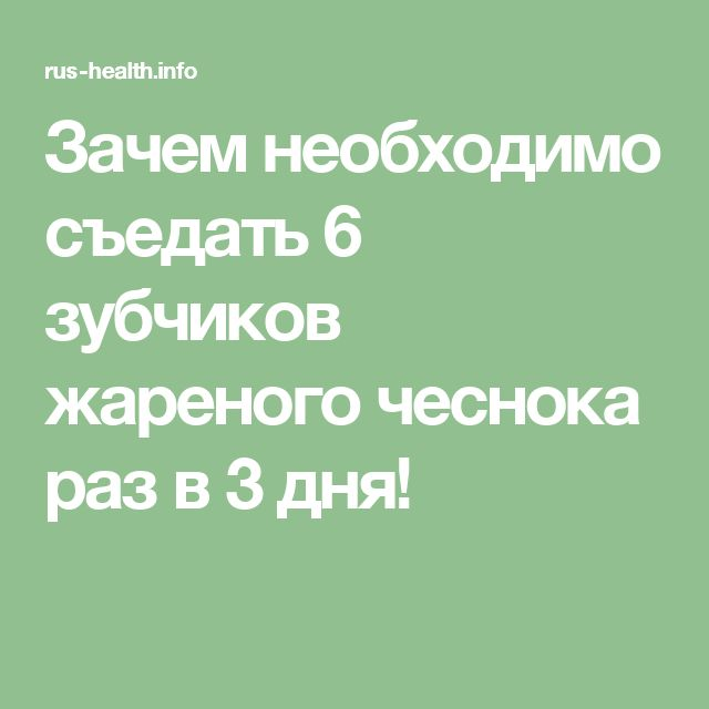 Зачем необходимо съедать 6 зубчиков жареного чеснока раз в 3 дня!