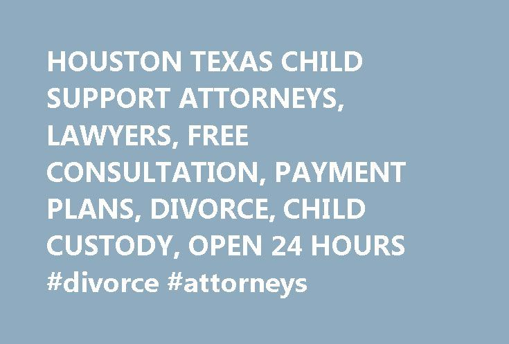 HOUSTON TEXAS CHILD SUPPORT ATTORNEYS, LAWYERS, FREE CONSULTATION, PAYMENT PLANS, DIVORCE, CHILD CUSTODY, OPEN 24 HOURS #divorce #attorneys http://attorneys.remmont.com/houston-texas-child-support-attorneys-lawyers-free-consultation-payment-plans-divorce-child-custody-open-24-hours-divorce-attorneys/  #child support attorneys THIS PAGE IS FOR ANYONE IN THE STATE OF TEXAS SEEKING QUALIFIED LEGAL ASSISTANCE WITH CHILD SUPPORT QUESTIONS. ATTORNEYS THAT ADVERTISE ON THIS PAGE HANDLE ALL ASPECTS…