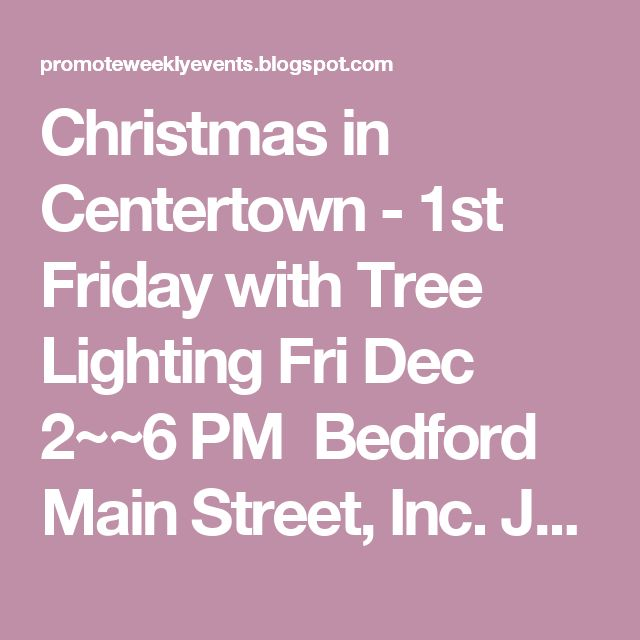 Christmas in Centertown - 1st Friday with Tree Lighting Fri Dec 2~~6 PM  Bedford Main Street, Inc. Join us as we light up the 2016 Bedford Christmas Tree! Afterwards, take a carriage ride thru town, say Hi to Santa, and catch Karen's Karolers singing holiday songs!