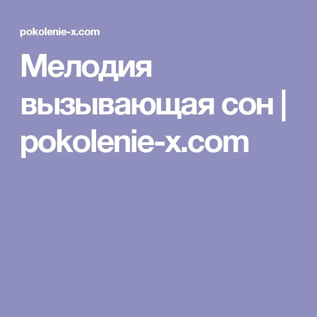 Мелодия вызывающая сон | pokolenie-x.com