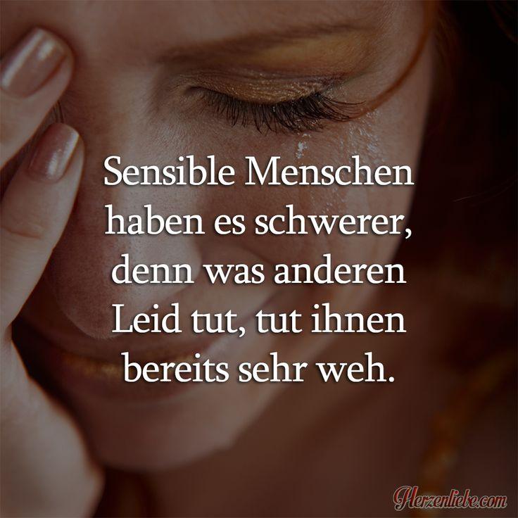 Sensible Menschen haben es schwerer, denn was anderen Leid tut, tut ihnen bereits sehr weh.   Täglich neue Sprüche, Liebessprüche, Zitate, Lebensweisheiten und viel mehr!