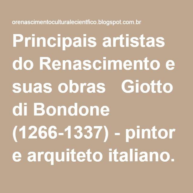 Principais artistas do Renascimento e suas obras  Giotto di Bondone (1266-1337) - pintor e arquiteto italiano. Um dos percursores do Renascimento. Obras principais: O Beijo de Judas, A Lamentação e Julgamento Final.  - Michelangelo Buonorroti (1475-1564)- destacou-se em arquitetura, pintura e escultura.Obras principais: Davi, Pietá, Moisés, pinturas da Capela Sistina (Juízo Final é a mais conhecida).  - Rafael Sanzio (1483-1520) - pintou várias madonas (representações da Virgem Maria com…