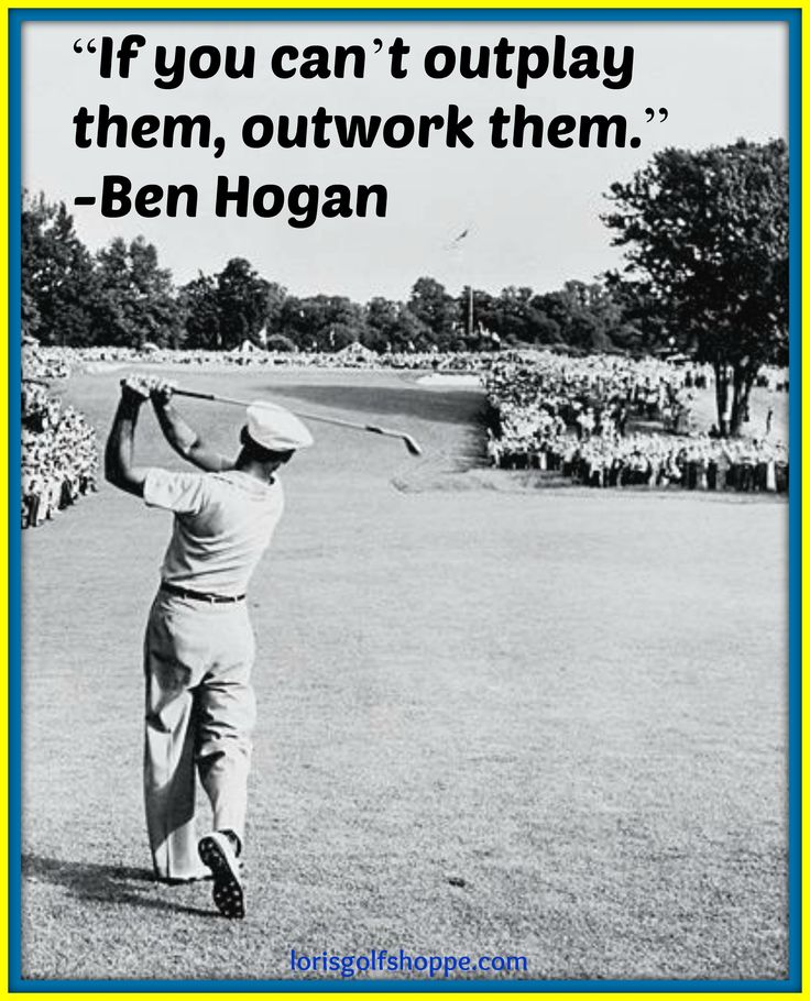 """Ben Hogan said, """"If you can't outplay them, outwork them."""""""