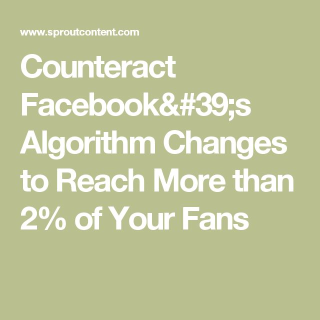 Counteract Facebook's Algorithm Changes to Reach More than 2% of Your Fans