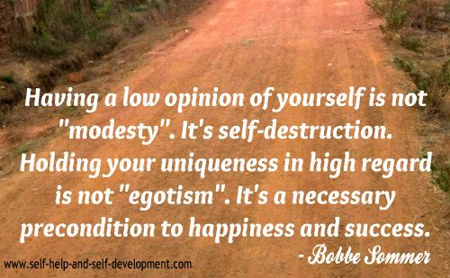 """""""Having a low opinion of yourself is not 'modesty.' It's self-destruction. Holding your uniqueness in high regard is not 'egotism.' It's a necessary precondition to happiness and success."""" - Google Search"""