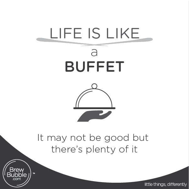Life is like a buffet; it may not be good but there's plenty of it