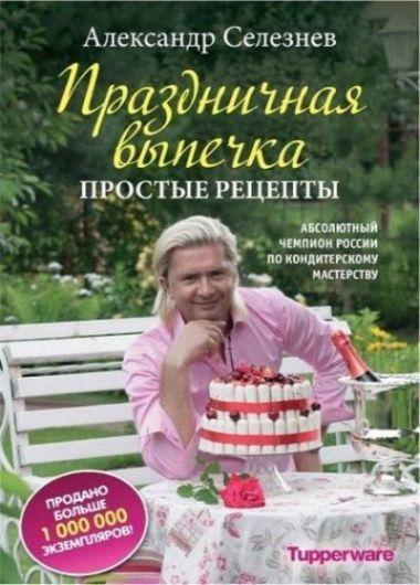 Александр Селезнев. Праздничная выпечка. Простые рецепты