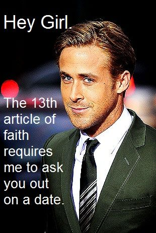 """Hey Girl. The thirteenth article of faith requires me to ask you out on a date.""  The Thirteenth Article of Faith Excerpt: ""If there is anything virtuous, lovely, or of good report or praiseworthy, we seek after these things.""  …Ryan is seeking you."