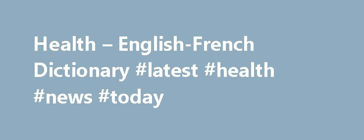 "Health – English-French Dictionary #latest #health #news #today http://health.remmont.com/health-english-french-dictionary-latest-health-news-today/  Dictionnaires de langue en ligne healthn noun. Refers to person, place, thing, quality, etc. (state of body, mind) (d'une personne ) santé nf nom féminin. s'utilise avec les articles ""la"", ""l'"" (devant une voyelle ou un h muet), ""une"". Ex. fille – nf > On dira ""la fille"" ou ""une fille"". Avec un nom féminin,..."