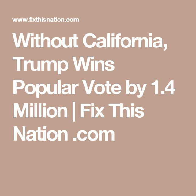 Without California, Trump Wins Popular Vote by 1.4 Million | Fix This Nation .com