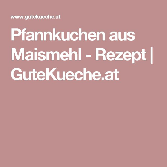 Pfannkuchen aus Maismehl - Rezept   GuteKueche.at
