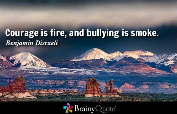Courage is fire, and bullying is smoke. - Benjamin Disraeli