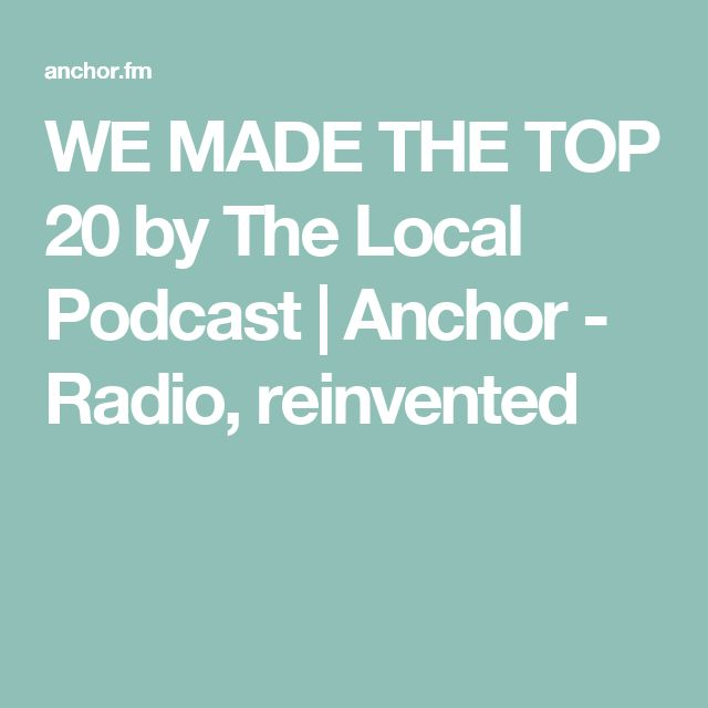 WE MADE THE TOP 20 by The Local Podcast | Anchor - Radio, reinvented