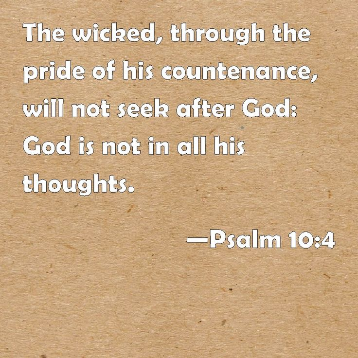 Psalm 10:4 The wicked, through the pride of his countenance, will not seek after God: God is not in all his thoughts.