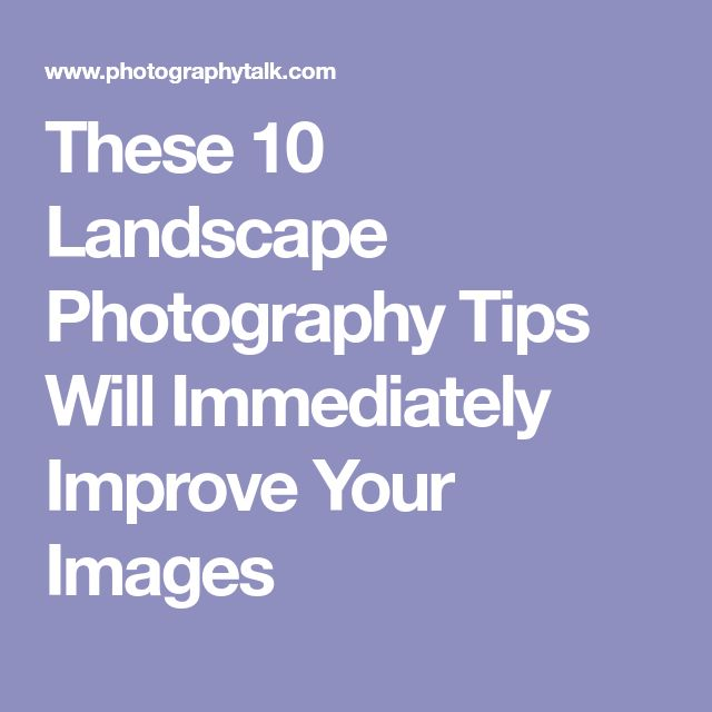 These 10 Landscape Photography Tips Will Immediately Improve Your Images