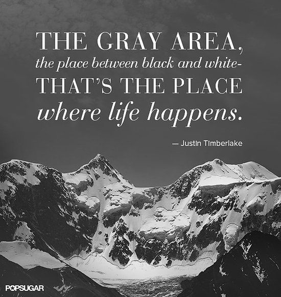 "Justin Timberlake: ""The gray area, the place between black and white — that's the place where life happens."""