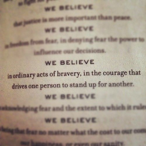 WE BELIEVE  in ordinary acts of bravery, in the courage that drives one person to stand up for another.