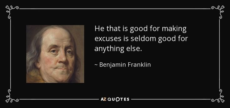 He that is good for making excuses is seldom good for anything else. - Benjamin Franklin