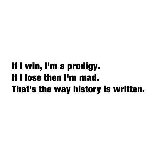 If I win, I'm a prodigy. If I lose then I'm mad. That's the way history is written.