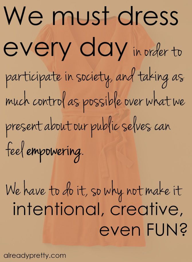 We must dress every day in order to participate in society, and taking as much control as possible over what we're presenting about our public selves can feel empowering. We have to do it, so why not make it intentional, creative, even fun?