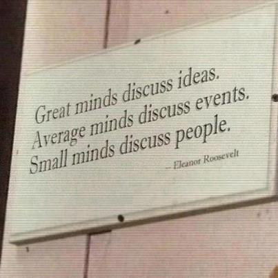 """""""Великие умы обсуждают идеи  Средние умы обсуждают события  Мелкие умы обсуждают людей...""""    Анна Элеонора Рузвельт"""