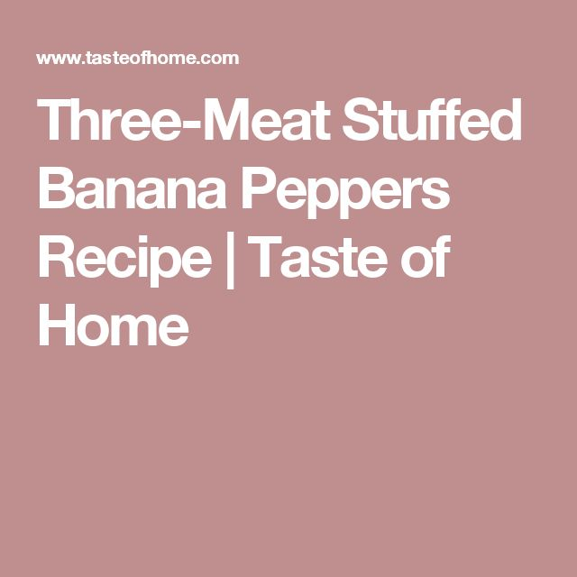 Three-Meat Stuffed Banana Peppers Recipe | Taste of Home