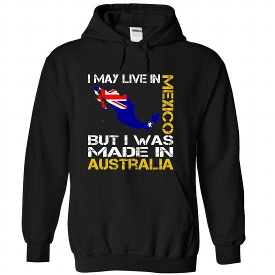 I May Live in Mexico But I Was Made in Australia T Shirts, Hoodies, Sweatshirts