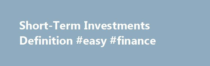 Short-Term Investments Definition #easy #finance http://finances.nef2.com/short-term-investments-definition-easy-finance/  #short term finance # Short-Term Investments What are 'Short-Term Investments' Short-term investments are part of the account in the current assets section of a company's balance sheet. This account contains any investments that a company has made that is expected to be converted into cash within one year. For the most part, these accounts contain stocks and bonds that…