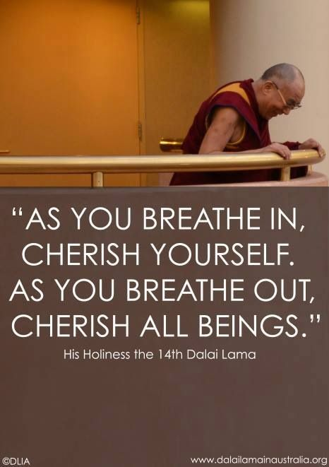 """""""As you breathe in, cherish yourself. As you breathe out, cherish all Beings."""" - Dalai Lama XIV"""