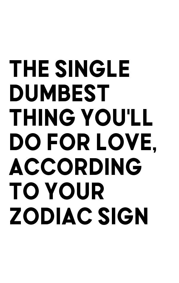 The Single Dumbest Thing You Ll Do For Love According To Your Zodiac Sign Zodiac Signs Zodiac Signs Relationships Zodiac