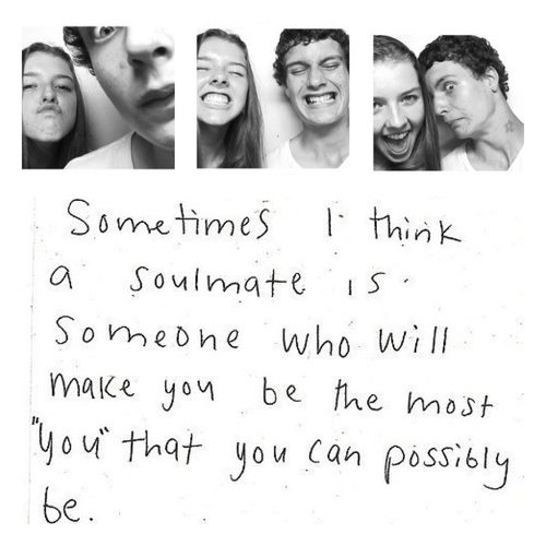 """... a soulmate is someone who will make you be the most"