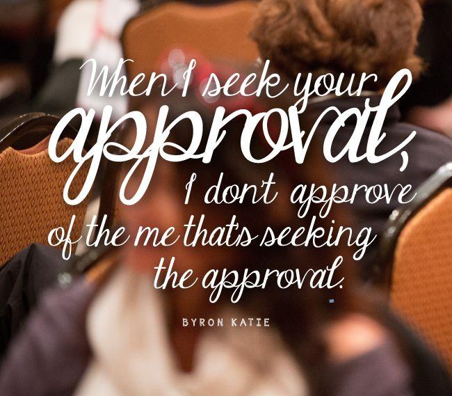 «Когда я ищу вашего одобрения, я неодобрительно отношусь к себе той, что ищет одобрения.»  «Когда я не стремлюсь получить одобрение из внешнего мира, оно появляется у меня внутри. Когда я ищу вашего одобрения, это не 'Я' ищу его, это моя маска.»  «'Вы' не можете добиваться любви, одобрения и похвалы от другого человека, только фасад способен на это.»  «Поиск любви и одобрение людей исходит из предположения, что вы не цельны.»  ~ Байрон Кейти