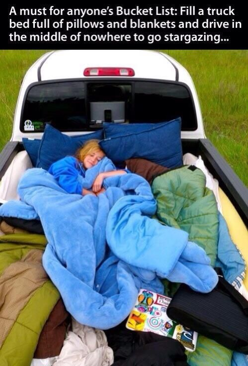 fill a truck bed full of pillows and blankets and drive in the middle of nowhere to go stargazing....