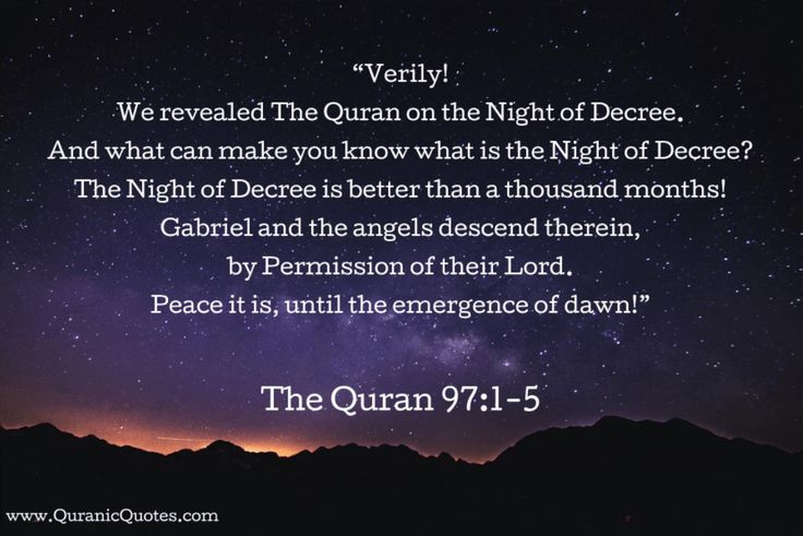 "#52 The Quran 97:1-5 (Surah al-Qadr) ""Verily! We revealed The Quran on the Night of Decree. And what can make you know what is the Night of Decree? The Night of Decree is better than a thousand months! Gabriel and the angels descend therein, by Permission of their Lord. Peace it is, until the emergence of dawn!"""