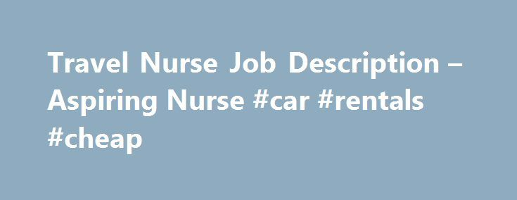 Travel Nurse Job Description – Aspiring Nurse #car #rentals #cheap http://travel.remmont.com/travel-nurse-job-description-aspiring-nurse-car-rentals-cheap/  #traveling nurse # Travel Nurse Job Description To understand what traveling nurses are and what they do, you need to read a travel nurse's job description. Travel nurses are Registered Nurses who are licensed and who travel across the country providing nursing care on a short-term basis. They work short-term assignments filling in empty…