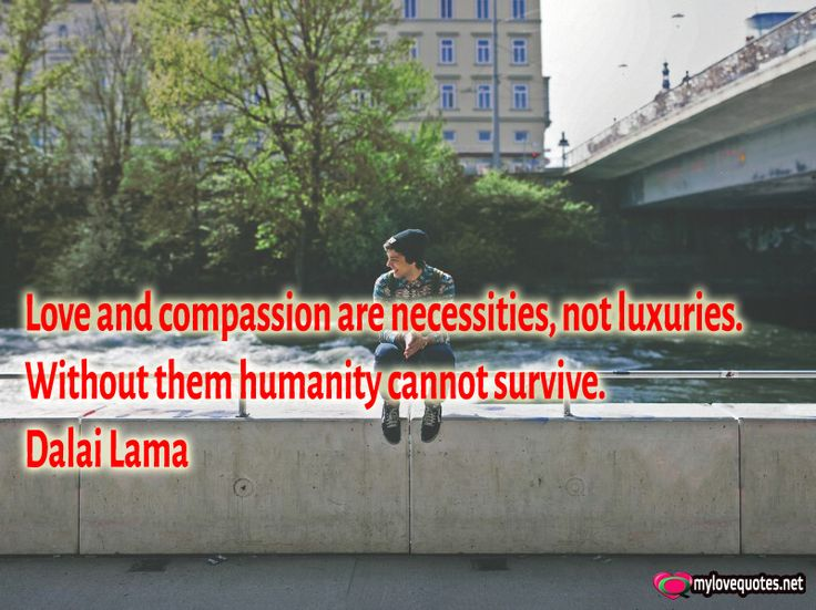 """ Love and compassion are necessities, not luxuries. Without them humanity cannot survive."" Dalai Lama * The most beautiful love quotes on images. Quotes about love made for him and for her ! Share these famous quotes with your friends, family and soul mate."