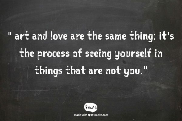 """"""" art and love are the same thing: it's the process of seeing yourself in things that are not you.""""  - ~ Chuck Klosterman, Killing Yourself to Live: 85% of a True Story"""