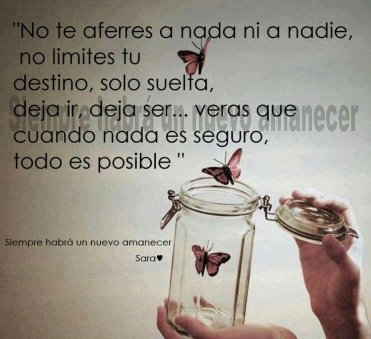 No te aferres a nada ni a nadie, no limites tu destino ...