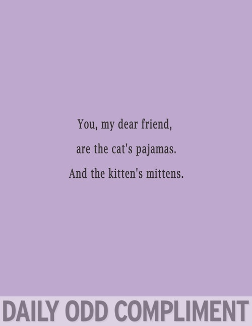 You're the cat's pajamas and the kitten's mittens ;) @ImAnElegantGirl