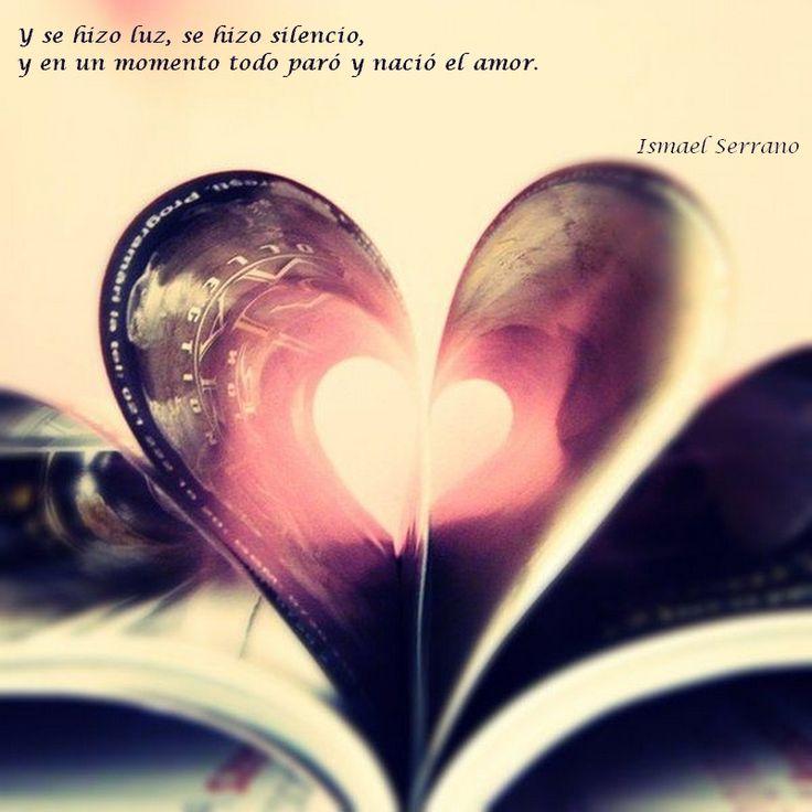 Y se hizo luz, se hizo silencio, y en un momento todo paró y nació el amor.  Ismael Serrano