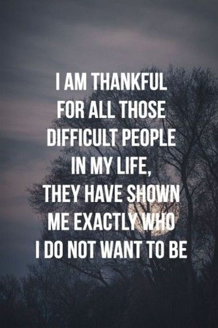 I am thankful for all those difficult people in my life, they have shown me exactly who I do not want to be.