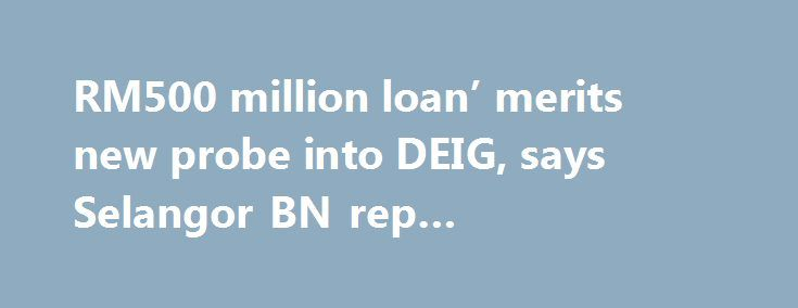 RM500 million loan' merits new probe into DEIG, says Selangor BN rep #citifinancial #loans http://loan.remmont.com/rm500-million-loan-merits-new-probe-into-deig-says-selangor-bn-rep-citifinancial-loans/  #i need a loan now # 'RM500 million loan' merits new probe into DEIG, says Selangor BN rep The Malaysian Insider Tuesday, 17 November, 2015 There is enough reason for another probe into the Selangor government's contentious Darul Ehsan Investment Group (DEIG), says a Barisan Nasional (BN)…
