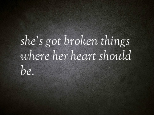 she's got broken things where her heart should be.
