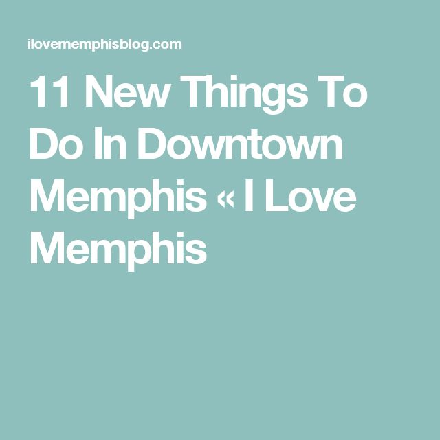11 New Things To Do In Downtown Memphis «  I Love Memphis