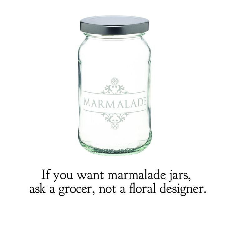 If you want marmalade jars, ask a grocer, not a floral designer.