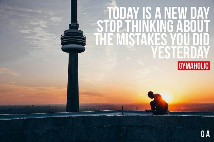 Today Is A New Day  Stop thinking about the mistakes you did yesterday.  More motivation: https://www.gymaholic.co