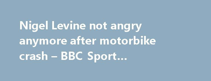 """Nigel Levine not angry anymore after motorbike crash – BBC Sport #motorbike #crash http://kansas.remmont.com/nigel-levine-not-angry-anymore-after-motorbike-crash-bbc-sport-motorbike-crash/  # Nigel Levine 'not angry anymore' after motorbike crash Sprinter Levine describes 'nasty' crash British sprinter Nigel Levine says he is """"not angry anymore"""" after a motorbike accident in Spain in January left him with a broken pelvis. Levine, 27, and fellow athlete James Ellington were injured by an…"""