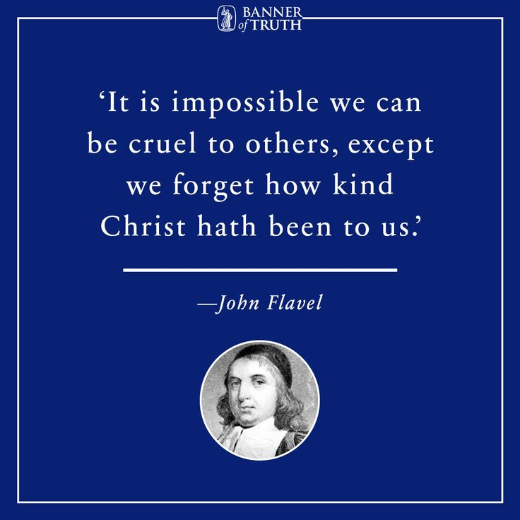 It is impossible we can be cruel to others, except we forget how kind Christ hath been to us.  —John Flavel