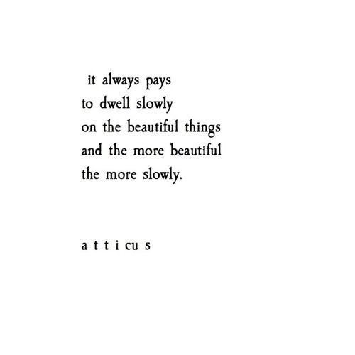 It always pays to dwell slowly on the beautiful things and the more beautiful the more slowly.